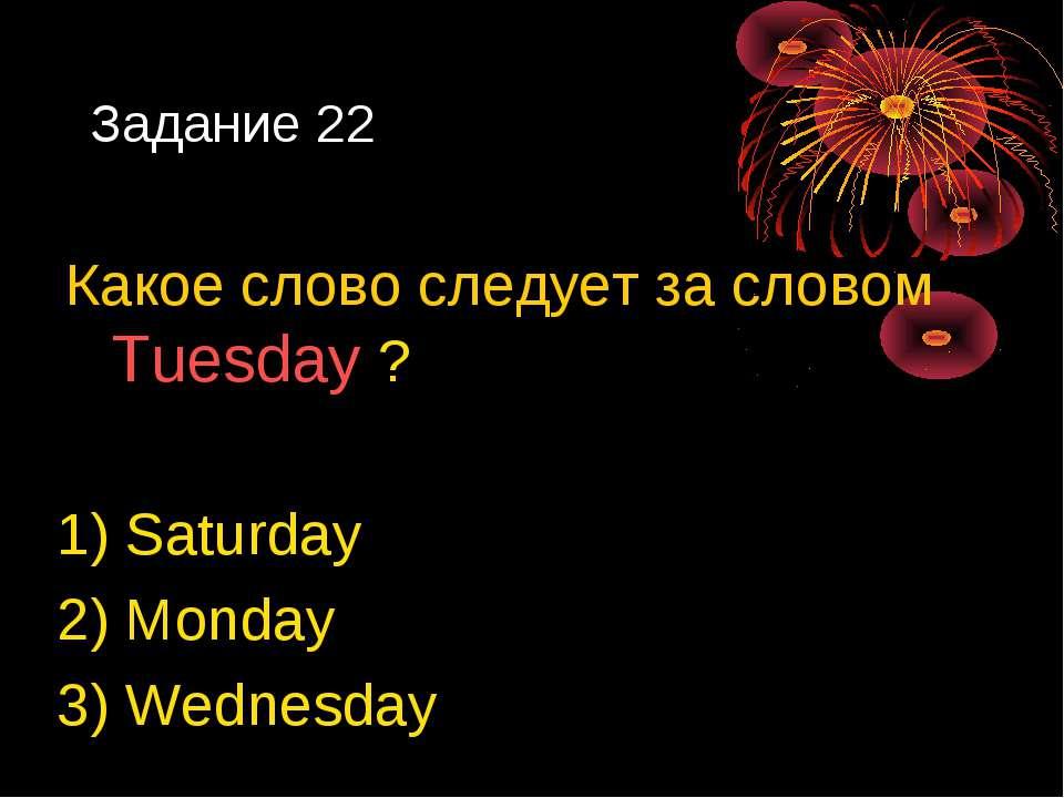 Задание 22 Какое слово следует за словом Tuesday ? 1) Saturday 2) Monday 3) W...