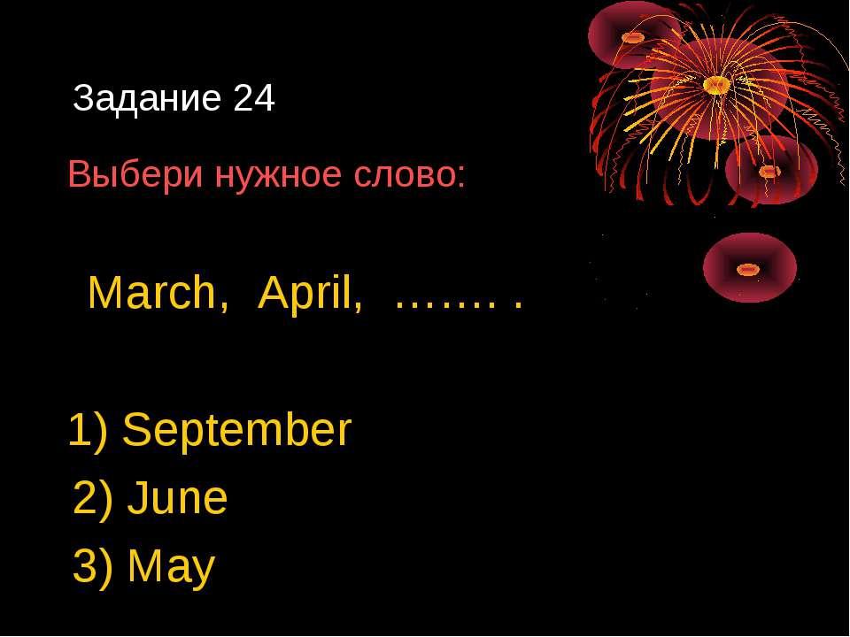 Задание 24 Выбери нужное слово: March, April, ……. . 1) September 2) June 3) May