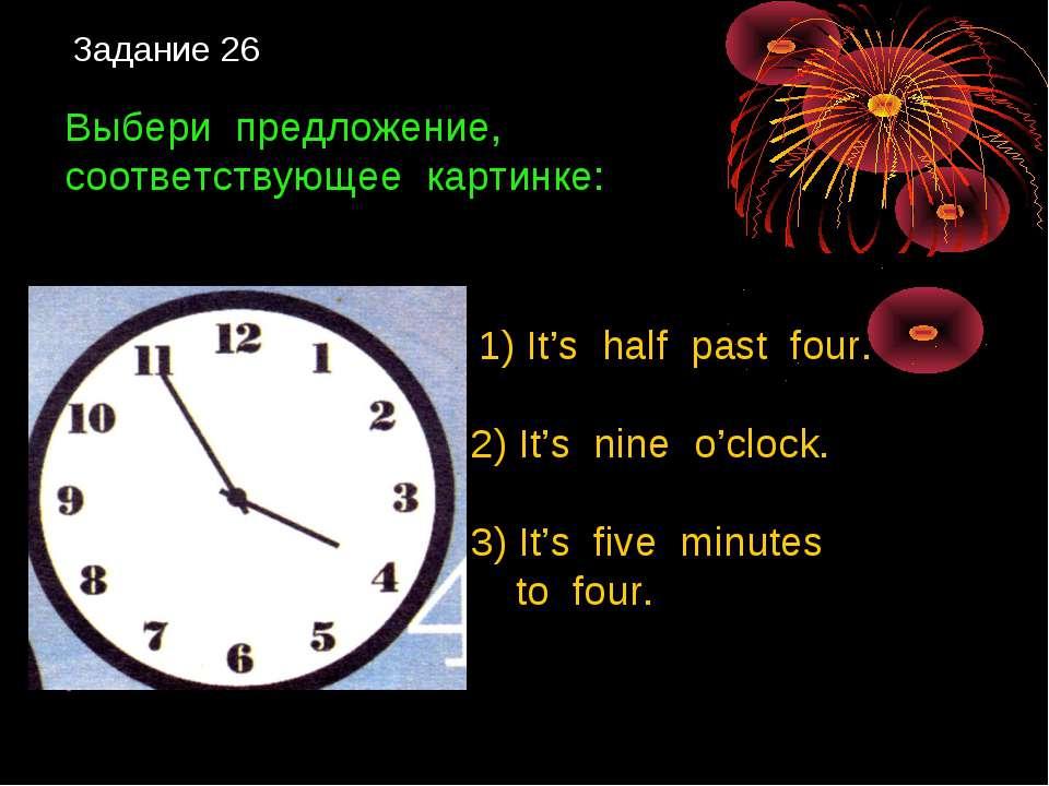 Задание 26 Выбери предложение, соответствующее картинке: 1) It's half past fo...