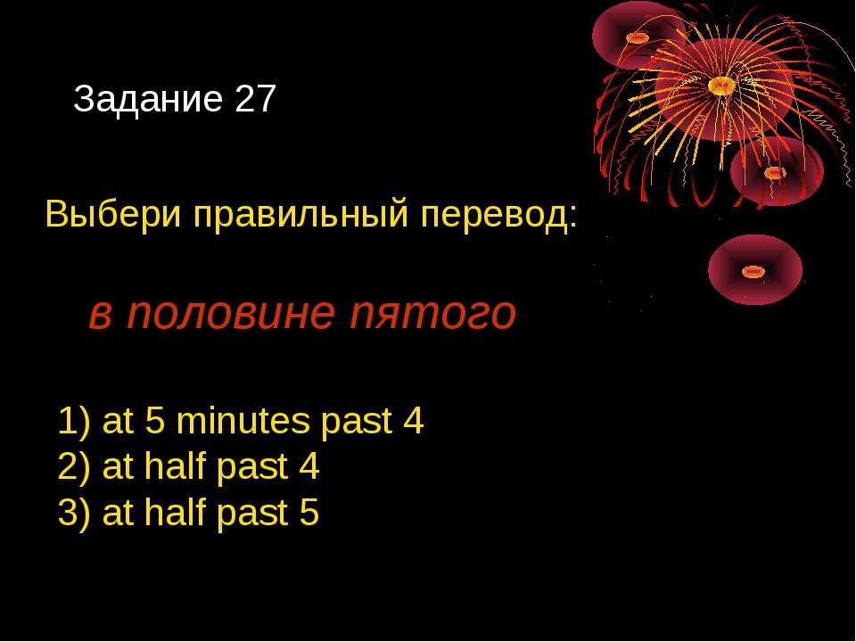 Задание 27 Выбери правильный перевод: в половине пятого 1) at 5 minutes past ...