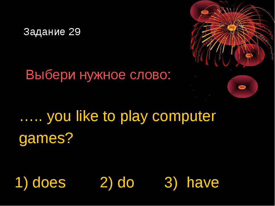 Задание 29 Выбери нужное слово: ….. you like to play computer games? 1) does ...