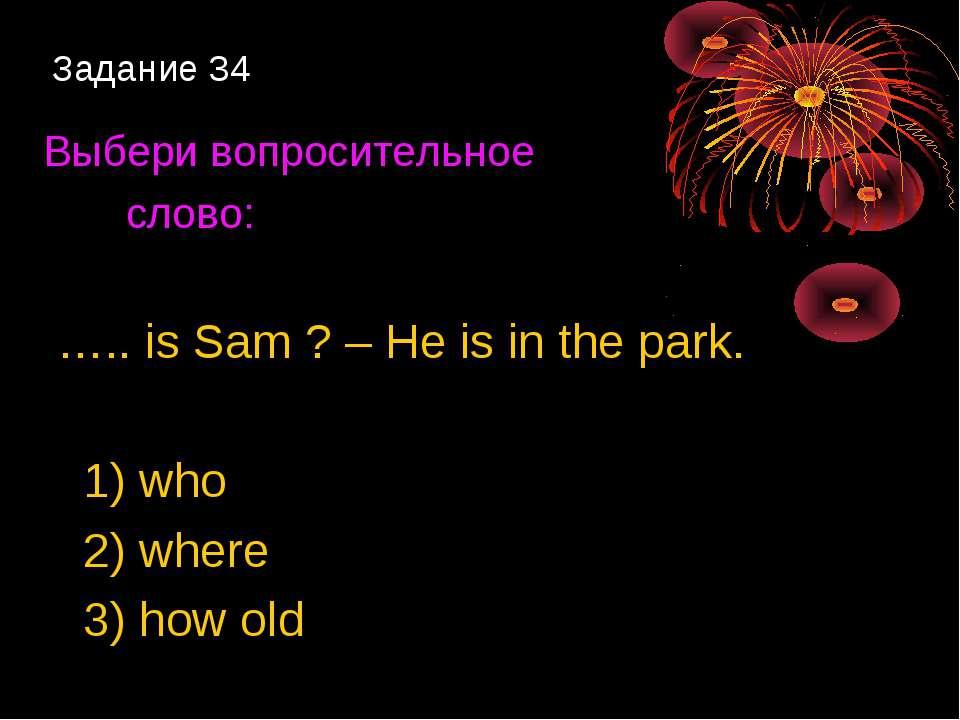 Задание 34 Выбери вопросительное слово: ….. is Sam ? – He is in the park. 1) ...