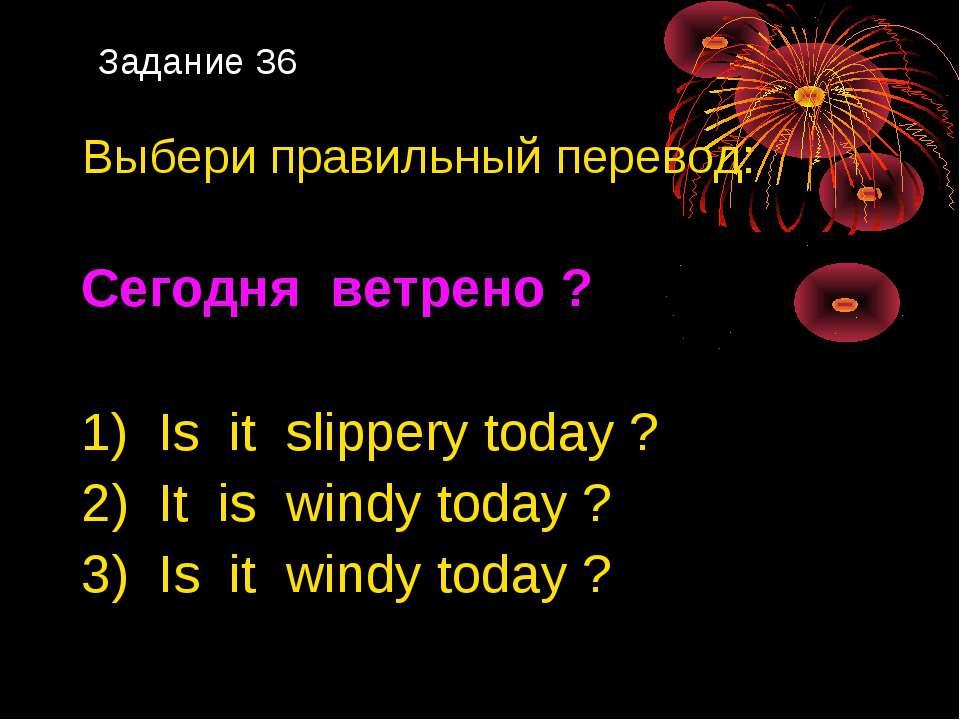 Задание 36 Выбери правильный перевод: Сегодня ветрено ? 1) Is it slippery tod...