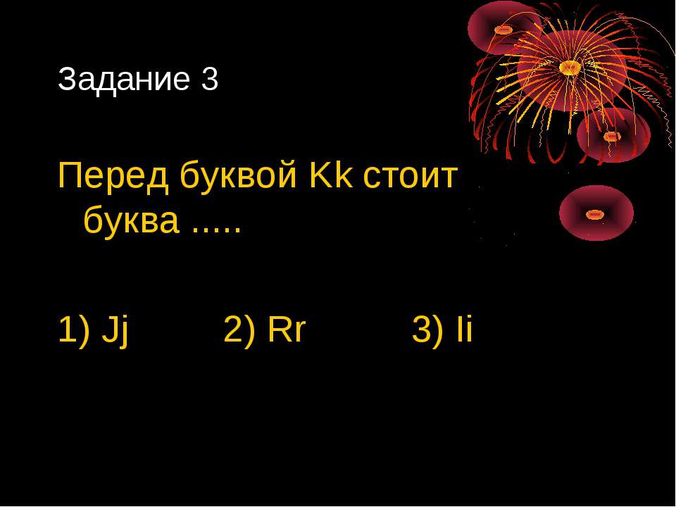 Задание 3 Перед буквой Kk стоит буква ..... 1) Jj 2) Rr 3) Ii