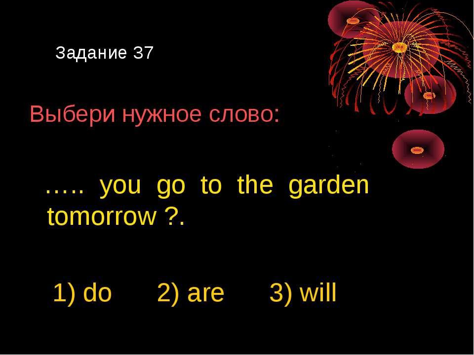 Задание 37 Выбери нужное слово: ….. you go to the garden tomorrow ?. 1) do 2)...