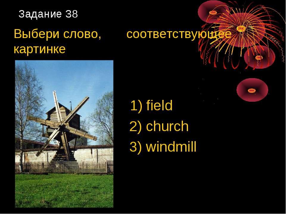 Задание 38 Выбери слово, соответствующее картинке 1) field 2) church 3) windmill