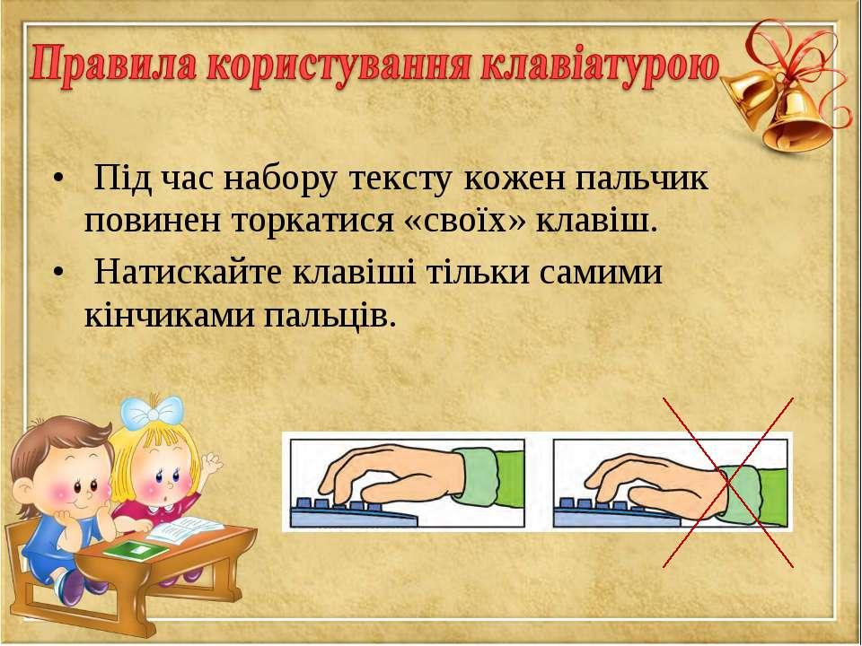 Під час набору тексту кожен пальчик повинен торкатися «своїх» клавіш. Натиска...