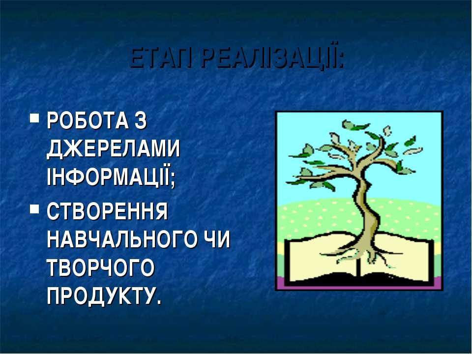 ЕТАП РЕАЛІЗАЦІЇ: РОБОТА З ДЖЕРЕЛАМИ ІНФОРМАЦІЇ; СТВОРЕННЯ НАВЧАЛЬНОГО ЧИ ТВОР...