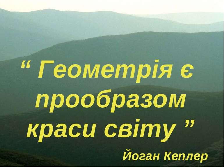 """"""" Геометрія є прообразом краси світу """" Йоган Кеплер"""