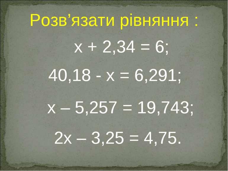 40,18 - x = 6,291; 2x – 3,25 = 4,75. x + 2,34 = 6; Розв'язати рівняння : x – ...