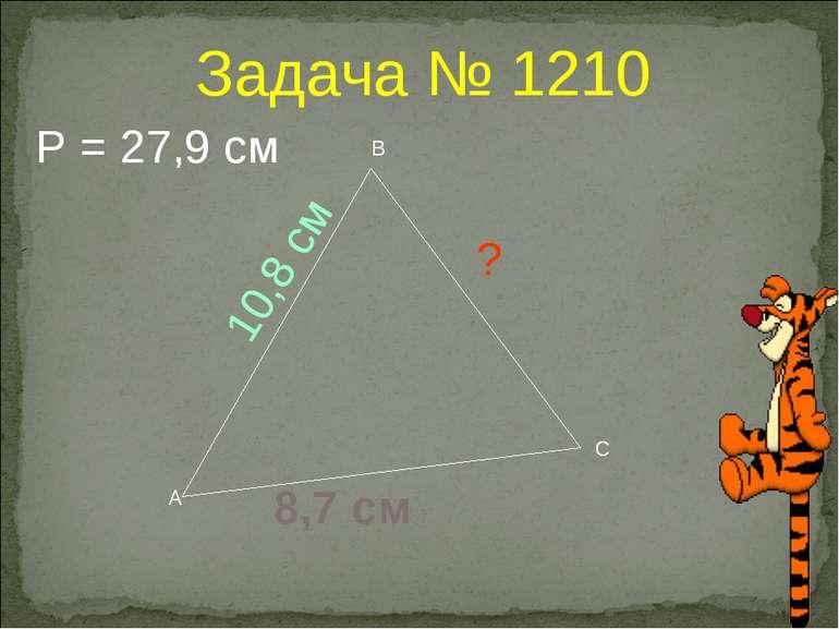 Задача № 1210 А В С 10,8 см ? 8,7 см Р = 27,9 см