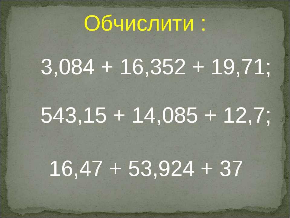 3,084 + 16,352 + 19,71; 16,47 + 53,924 + 37 543,15 + 14,085 + 12,7; Обчислити :