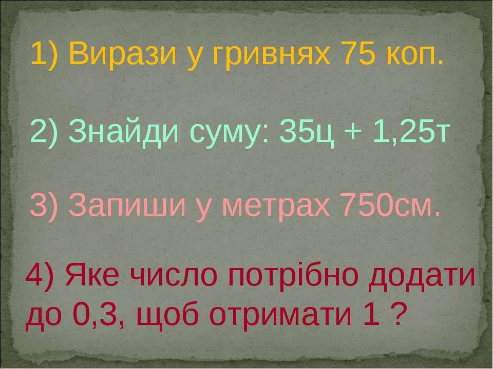 1) Вирази у гривнях 75 коп. 2) Знайди суму: 35ц + 1,25т. 3) Запиши у метрах 7...