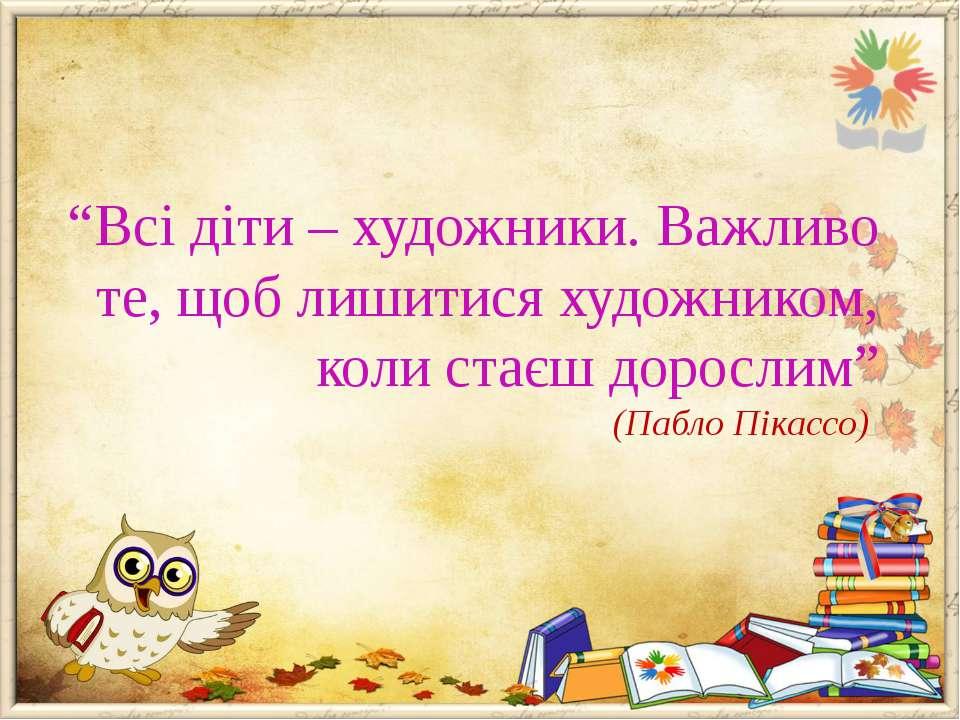"""""""Всі діти – художники. Важливо те, щоб лишитися художником, коли стаєш доросл..."""