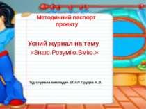 Методичний паспорт проекту Усний журнал на тему «Знаю.Розумію.Вмію.» Підготув...