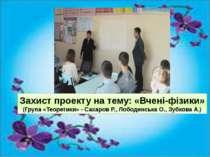 Захист проекту на тему: «Вчені-фізики» (Група «Теоретики» - Сахаров Р., Лобод...