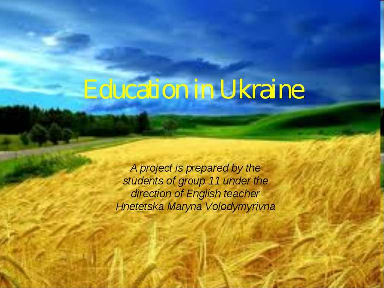 Education in Ukraine A project is prepared by the students of group 11 under ...
