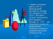 Термін «похідна» ввів у 1797 р. французький математик Жозеф Луї Лагранж (1736...