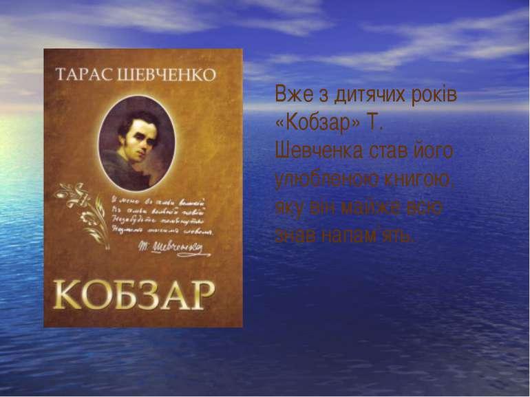Вже з дитячих років «Кобзар» Т. Шевченка став його улюбленою книгою, яку він ...