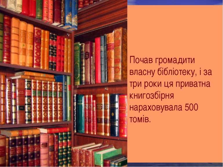 Почав громадити власну бібліотеку, і за три роки ця приватна книгозбірня нара...