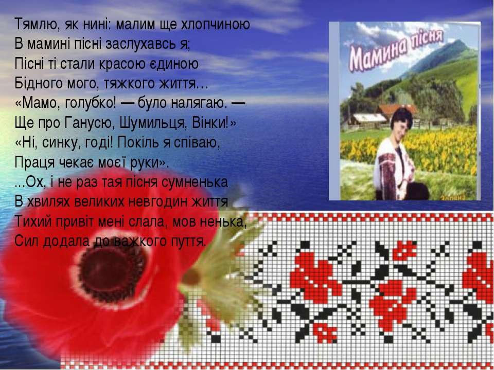 Тямлю, як нині: малим ще хлопчиною В мамині пісні заслухавсь я; Пісні ті стал...