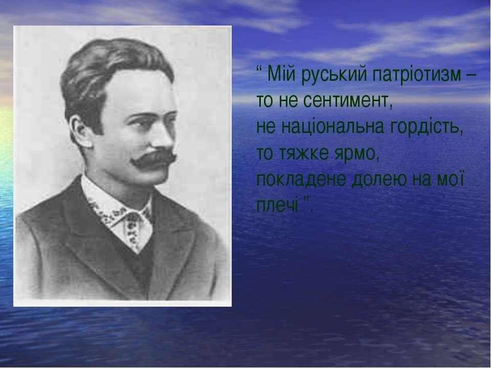 """ Мій руський патріотизм – то не сентимент, не національна гордість, то тяжке..."