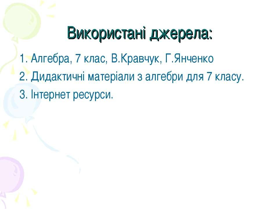 Використані джерела: 1. Алгебра, 7 клас, В.Кравчук, Г.Янченко 2. Дидактичні м...