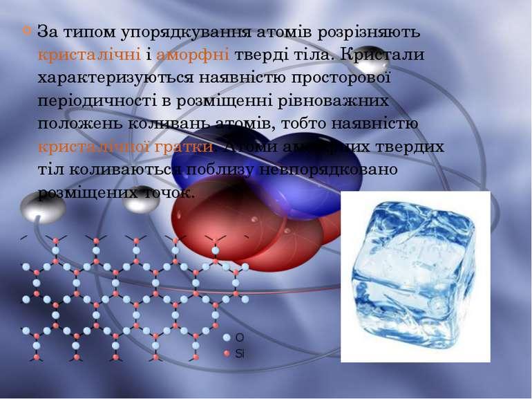 За типом упорядкування атомів розрізняютькристалічнііаморфнітверді тіла. ...