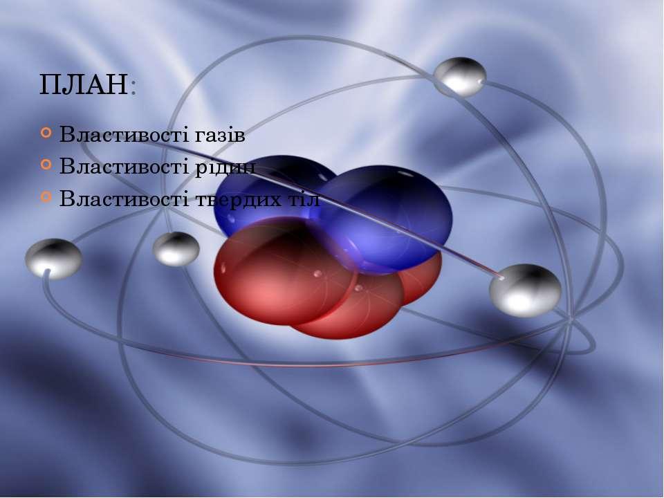 ПЛАН: Властивості газів Властивості рідин Властивості твердих тіл