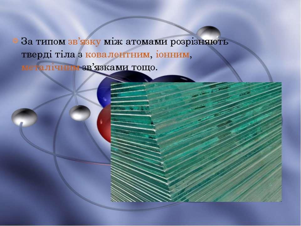 За типомзв'язкуміж атомами розрізняють тверді тіла зковалентним,іонним,м...