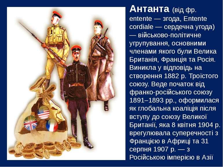 Антанта (від фр. еntente — згода, Entente cordiale — сердечна угода) — військ...