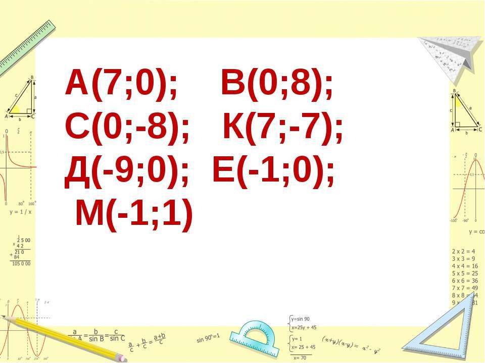 А(7;0); В(0;8); С(0;-8); К(7;-7); Д(-9;0); Е(-1;0); М(-1;1)