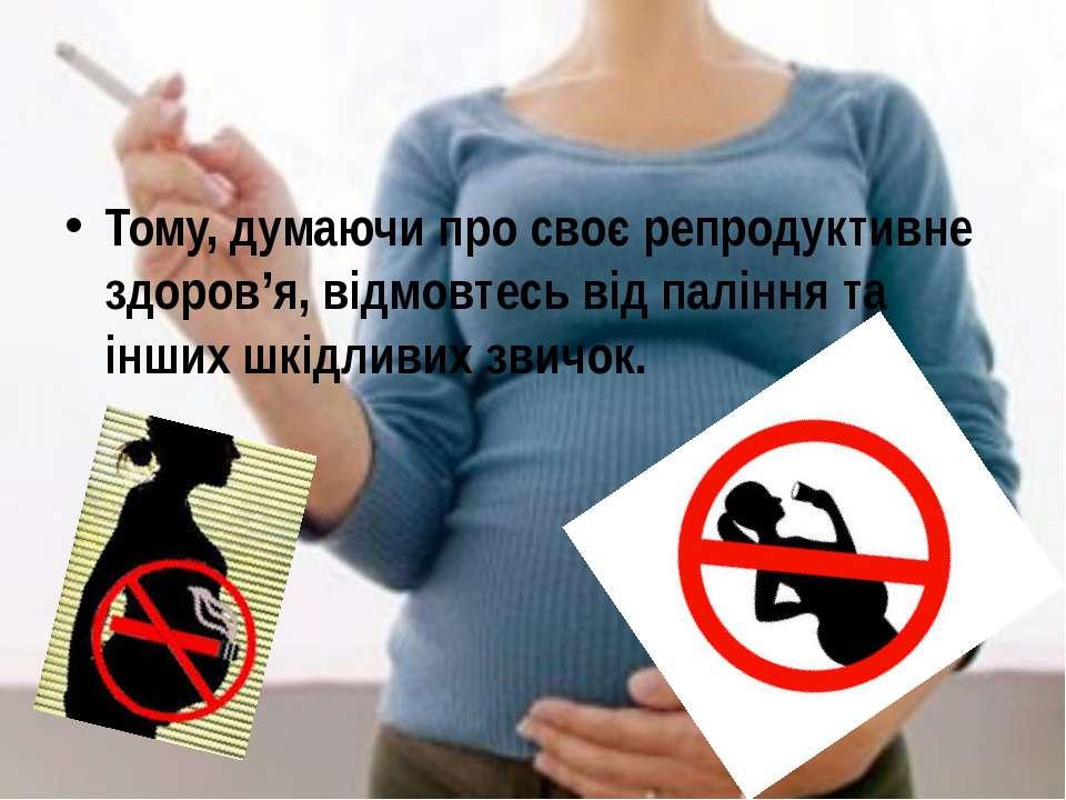 Тому, думаючи про своє репродуктивне здоров'я, відмовтесь від паління та інши...