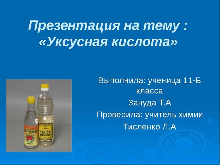 Презентация на тему : «Уксусная кислота» Выполнила: ученица 11-Б класса Зануд...