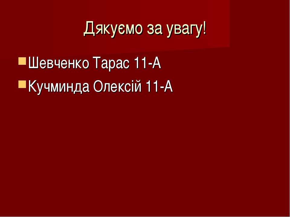 Дякуємо за увагу! Шевченко Тарас 11-А Кучминда Олексій 11-А