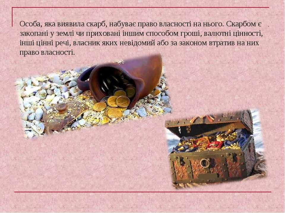 Особа, яка виявила скарб, набуває право власності на нього. Скарбом є закопан...