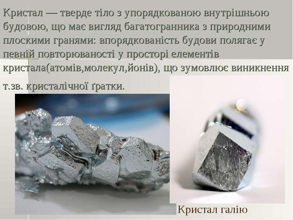 Кристал — тверде тіло з упорядкованою внутрішньою будовою, що має вигляд бага...