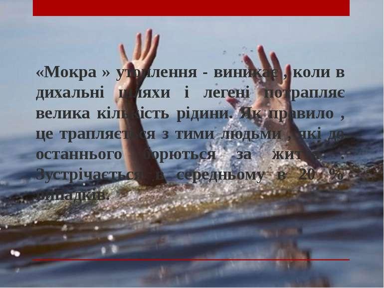 «Мокра » утоплення - виникає , коли в дихальні шляхи і легені потрапляє велик...