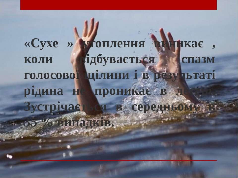 «Сухе » утоплення виникає , коли відбувається спазм голосової щілини і в резу...