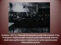 Травень 1917 р. Перший Всеукраїнський військовий з'їзд. Утворено Український ...