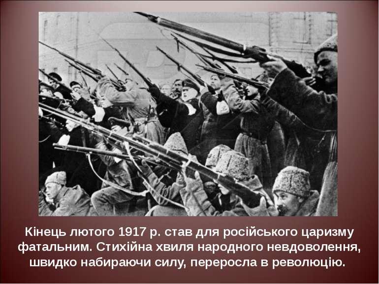 Кінець лютого 1917 р. став для російського царизму фатальним. Стихійна хвиля ...