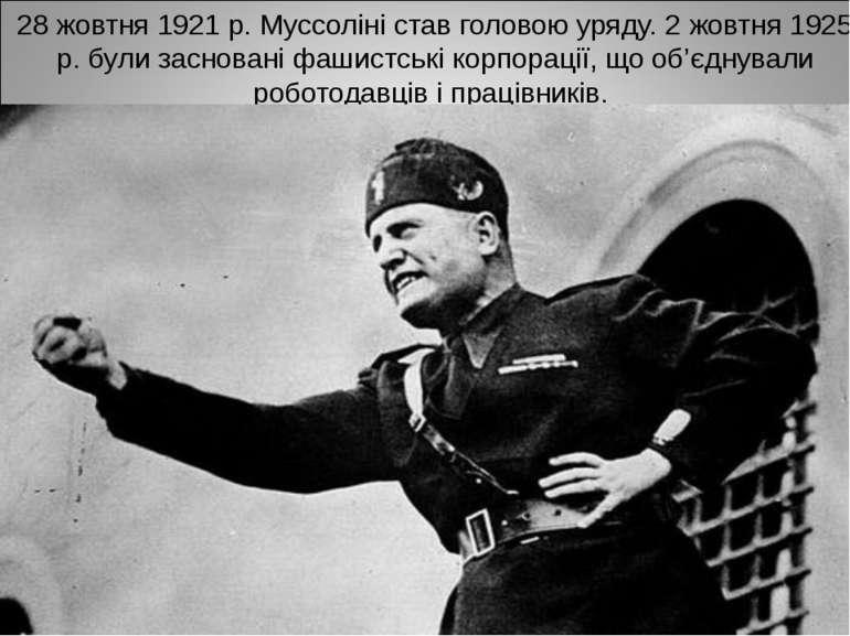 28 жовтня 1921 р. Муссоліні став головою уряду. 2 жовтня 1925 р. були заснова...