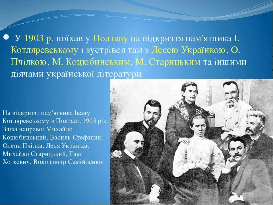 У 1903р. поїхав у Полтаву на відкриття пам'ятника І. Котляревському і зустрі...