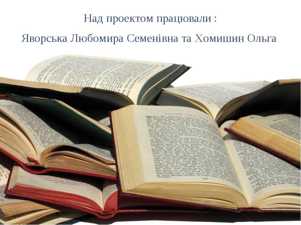 Над проектом працювали : Яворська Любомира Семенівна та Хомишин Ольга