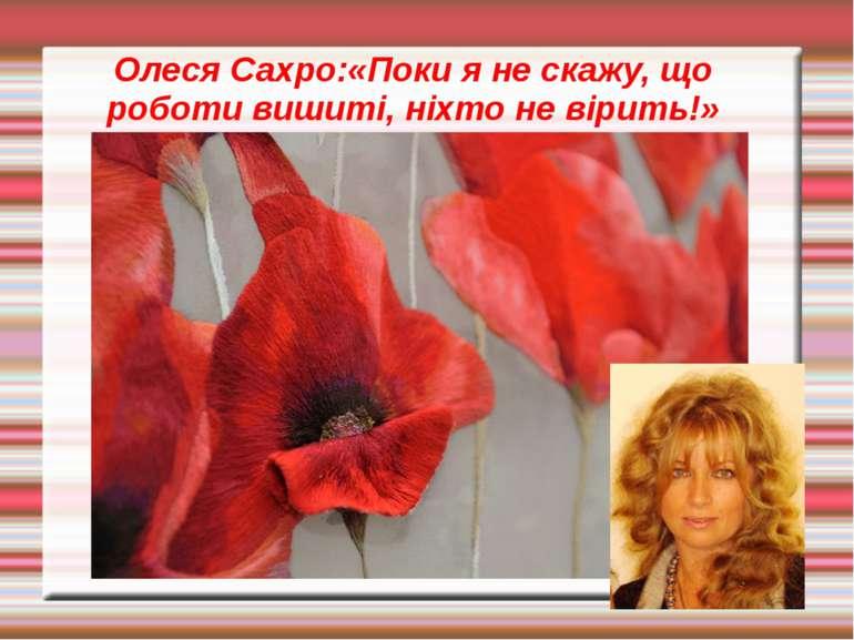 Олеся Сахро:«Поки я не скажу, що роботи вишиті, ніхто не вірить!»