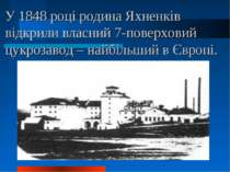 У 1848 році родина Яхненків відкрили власний 7-поверховий цукрозавод – найбіл...