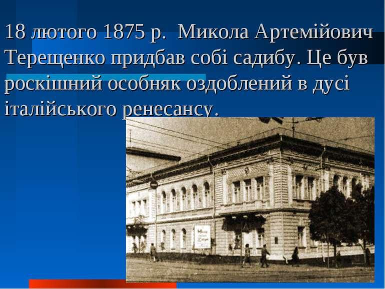 18 лютого 1875 р. Микола Артемійович Терещенко придбав собі садибу. Це був ро...