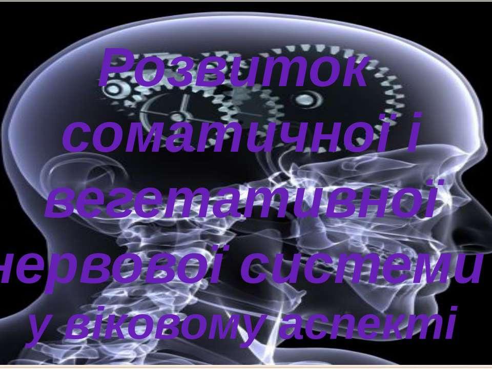 Розвиток соматичної і вегетативної нервової системи у віковому аспекті