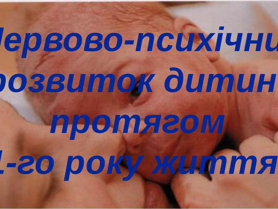 Нервово-психічний розвиток дитини протягом 1-го року життя.