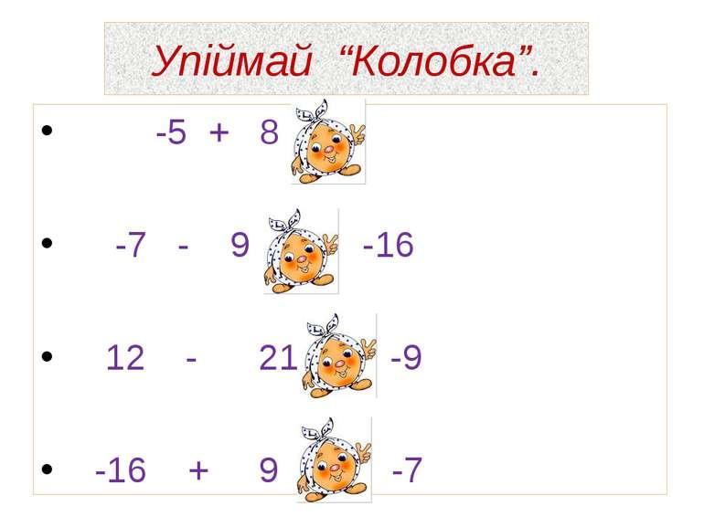 """Упіймай """"Колобка"""". -5 + 8 = 3 -7 - 9 = -16 12 - 21 = -9 -16 + 9 = -7"""
